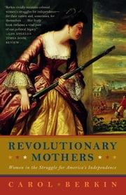 Revolutionary Mothers - Women in the Struggle for America's Independence ebook by Carol Berkin
