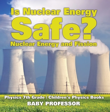 Is Nuclear Energy Safe? -Nuclear Energy and Fission - Physics 7th Grade | Children's Physics Books ebook by Baby Professor