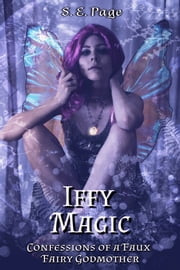 Iffy Magic: Confessions of a Faux Fairy Godmother ebook by S. E. Page