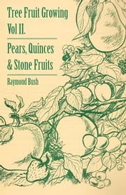 Tree Fruit Growing - Volume II. - Pears, Quinces and Stone Fruits ebook by Raymond Bush