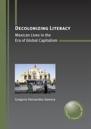 Decolonizing Literacy: Mexican Lives in the Era of Global Capitalism ebook by HERNANDEZ-ZAMORA, Gregorio