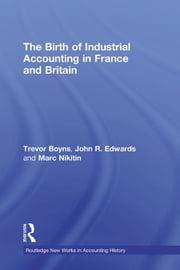The Birth of Industrial Accounting in France and Britain ebook by Trevor Boyns,John R. Edwards,Marc Nikitin