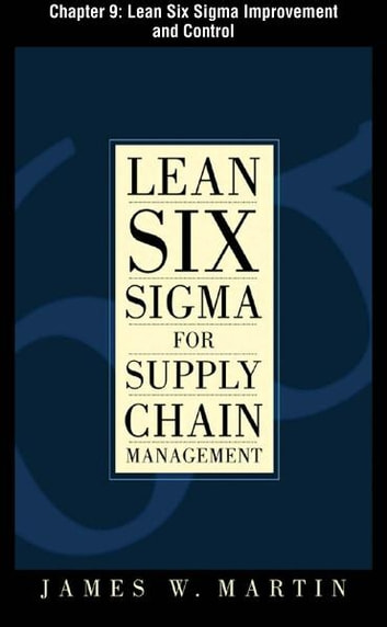 Lean Six Sigma for Supply Chain Management, Chapter 9 - Lean Six Sigma Improvement and Control ebook by James Martin