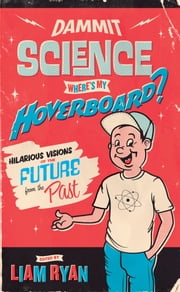Dammit Science, Wheres My Hoverboard? - Hilarious Visions of the Future from the Past ebook by Liam Ryan