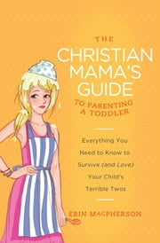 The Christian Mama's Guide to Parenting a Toddler - Everything You Need to Know to Survive (and Love) Your Child's Terrible Twos ebook by Erin MacPherson