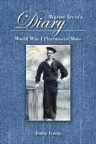 Walter Irvin's Diary - World War I Pharmacist Mate ebook by Ruby Gwin