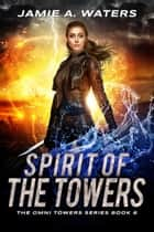 Spirit of the Towers - A Dystopian Fantasy Series ebook by Jamie A. Waters