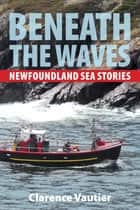Beneath the Waves - Newfoundland Sea Stories ebook by Clarence Vautier