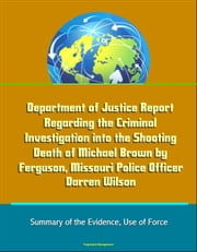 Department of Justice Report Regarding the Criminal Investigation into the Shooting Death of Michael Brown by Ferguson, Missouri Police Officer Darren Wilson: Summary of the Evidence, Use of Force ebook by Progressive Management