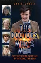 The Doctors Who's Who - The Story Behind Every Face of the Iconic Time Lord ebook by Craig Cabell
