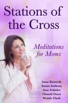 Stations of the Cross Meditations for Moms ebook by Anne Kennedy, Susan Anthony