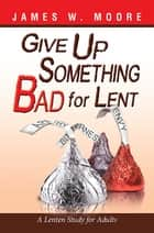 Give Up Something Bad for Lent ebook by James W. Moore