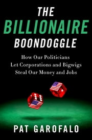 The Billionaire Boondoggle - How Our Politicians Let Corporations and Bigwigs Steal Our Money and Jobs ebook by Pat Garofalo