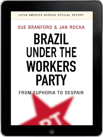 Brazil Under the Workers' Party eBook - From euphoria to despair ebook by Sue Branford,Jan Rocha