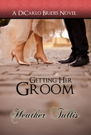 Getting Her Groom (A DiCarlo Brides Novel, Book 7) ebook by Heather Tullis