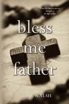 Bless Me Father ebook by Tom Walsh