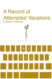 A Record of Attempted Vacations: A Direct Transcript ebook by Joj Houff