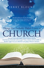 Things You Probably Didn't Learn In Church - End time events made simple What is Heaven really like Proof that Jesus lived, died, and rose again Satan, demons and the invisible war All about angels Can you really know your going to Heaven and more……. ebook by Jerry Blount