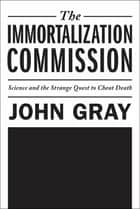 The Immortalization Commission - Science and the Strange Quest to Cheat Death ebook by John Gray