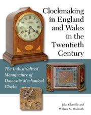 Clockmaking in England and Wales in the Twentieth Century - The Industrialized Manufacture of Domestic Mechanical Clocks ebook by John Glanville,William M Wolmuth