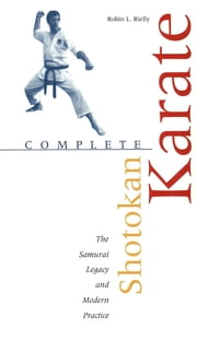 Complete Shotokan Karate - History, Philosophy, and Practice ebook by Robin L. Rielly