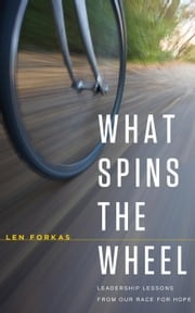 What Spins The Wheel: Leadership Lessons From Our Race For Hope ebook by Len Forkas