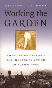 Working the Garden - American Writers and the Industrialization of Agriculture ebook by William Conlogue