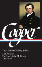 James Fenimore Cooper: The Leatherstocking Tales I: The Pioneers, The Last of the Mohicans, The Prairie (The Library of America) ebook by James Fenimore Cooper,Blake Nevins