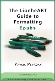 The LionheART Guide to Formatting EPUBs: A Self-Publishing Guide for Independent Authors ebook by Karen Perkins