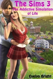 The Sims 3: The Addictive Simulation of Life ebook by Evelyn Bright