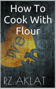 How To Cook With Flour ebook by RZ Aklat