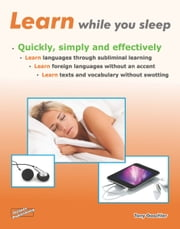 Learn While You Sleep. Quickly, Simply and Effectively. - Learn Languages through Subliminal Learning. Learn Foreign Languages Without an Accent. Learn Texts and Vocabulary Without Swotting. ebook by Steiner-Verlag,Frank Stange,Tony Gaschler