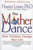 The Mother Dance - How Children Change Your Life ebook by Harriet Lerner