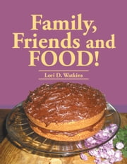 Family, Friends and FOOD! ebook by Lori D. Watkins