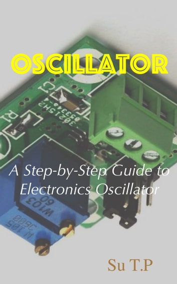 Electronics Oscillator - A Step-by-Step Guide to electronics oscillator ebook by Su TP