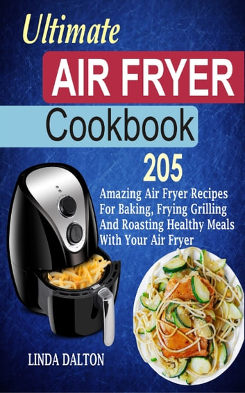 Ultimate Air Fryer Cookbook - 205 Amazing Air Fryer Recipes For Baking, Frying Grilling And Roasting Healthy Meals With Your Air Fryer ebook by Linda Dalton