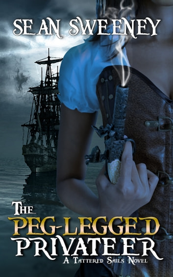 The Peg-Legged Privateer: A Tattered Sails Novel ebook by Sean Sweeney