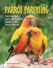 Parrot Parenting - The Essential Care and Training Guide to +20 Parrot Species ebook by Carol Frischmann