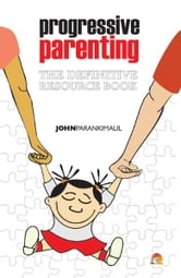 Progressive Parenting - The Definitive Resource Book ebook by JOHN PARANKIMALIL