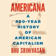 Americana - A 400-Year History of American Capitalism audiobook by Bhu Srinivasan