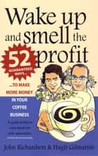 Wake Up and Smell the Profit - 52 guaranteed ways to make more money in your coffee business ebook by Hugh Gilmartin, John Richardson
