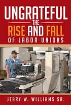 Ungrateful - The Rise and Fall of Labor Unions ebook by Jerry W. Williams Sr.