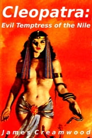 Cleopatra: Evil Temptress of the Nile ebook by James Creamwood