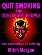 Quit Smoking For Intelligent People. The Psychology Of Quitting ebook by Mitch Morgan