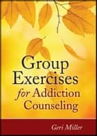 Group Exercises for Addiction Counseling ebook by Geri Miller
