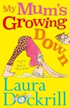 My Mum's Growing Down ebook by Laura Dockrill, David Tazzyman