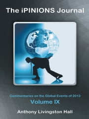 The iPINIONS Journal - Commentaries on the Global Events of 2013—Volume IX ebook by Anthony Livingston Hall