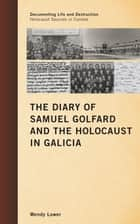 The Diary of Samuel Golfard and the Holocaust in Galicia ebook by Wendy Lower