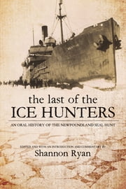 The Last of the Ice Hunters - An Oral History of the Newfoundland Seal Hunt ebook by Shannon Ryan