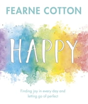 Happy - Finding joy in every day and letting go of perfect ebook by Fearne Cotton